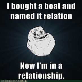 I bought a boat and named it relation  Now I'm in a relationship.
