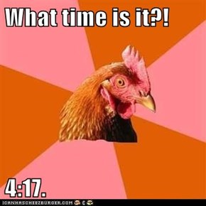 What time is it?!  4:17.