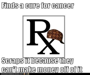 Finds a cure for cancer  Scraps it because they can't make money off of it