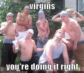 virgins  you're doing it right