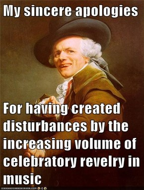 My sincere apologies   For having created disturbances by the increasing volume of celebratory revelry in music