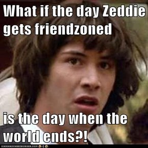 What if the day Zeddie gets friendzoned  is the day when the world ends?!