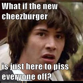What if the new cheezburger  is just here to piss everyone off?