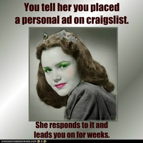 You tell her you placed  a personal ad on craigslist.