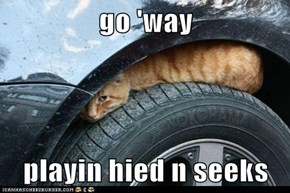 go 'way  playin hied n seeks
