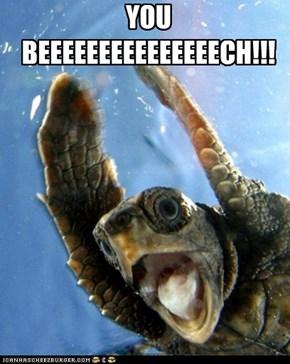 YOU BEEEEEEEEEEEEEEECH!!!