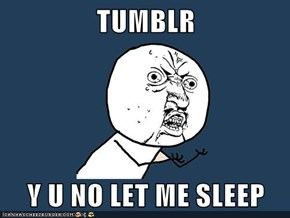 TUMBLR  Y U NO LET ME SLEEP