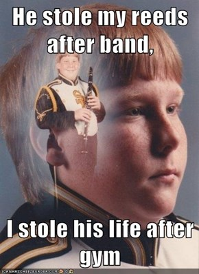 He stole my reeds after band,   I stole his life after gym