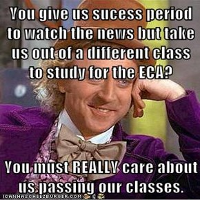 You give us sucess period to watch the news but take us out of a different class to study for the ECA?  You must REALLY care about us passing our classes.