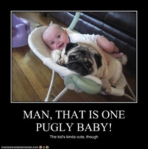 MAN, THAT IS ONE PUGLY BABY!