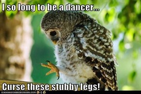 I so long to be a dancer...  Curse these stubby legs!