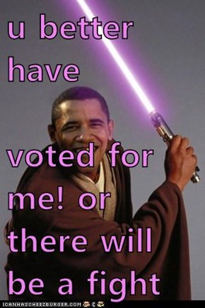 u better have  voted for me! or there will be a fight