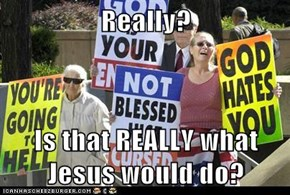Really?  Is that REALLY what Jesus would do?