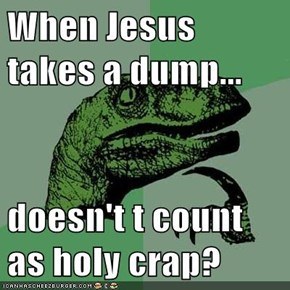 When Jesus takes a dump...  doesn't t count as holy crap?