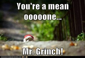You're a mean ooooone...  Mr. Grinch!