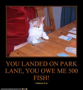 YOU LANDED ON PARK LANE, YOU OWE ME 500 FISH!