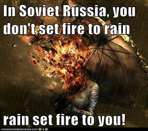 In Soviet Russia, you don't set fire to rain  rain set fire to you!