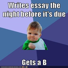 Writes essay the night before it's due  Gets a B