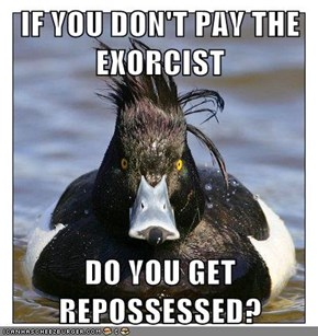 IF YOU DON'T PAY THE EXORCIST  DO YOU GET REPOSSESSED?