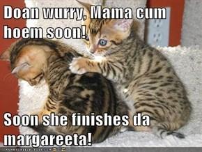 Doan wurry, Mama be hoem soon!