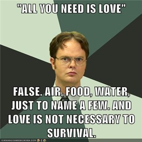 """ALL YOU NEED IS LOVE""  FALSE. AIR, FOOD, WATER, JUST TO NAME A FEW. AND LOVE IS NOT NECESSARY TO SURVIVAL."