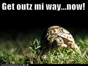 Get outz mi way...now!