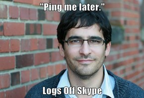 """Ping me later.""  Logs Off Skype"