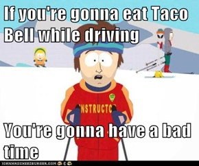 If you're gonna eat Taco Bell while driving  You're gonna have a bad time