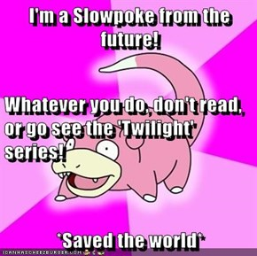 I'm a Slowpoke from the future! Whatever you do, don't read, or go see the 'Twilight' series! *Saved the world*