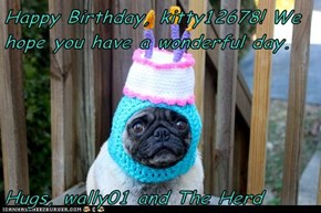 Happy Birthday, kitty12678! We hope you have a wonderful day.   Hugs, wally01 and The Herd