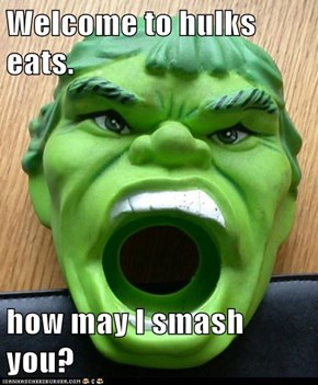 Welcome to hulks eats.  how may I smash you?