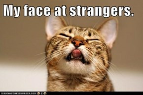 My face at strangers.