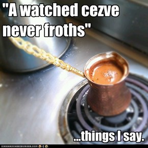 Things I say: A watched cezve never froths