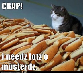 CRAP!  i needz lotz o musterdz.