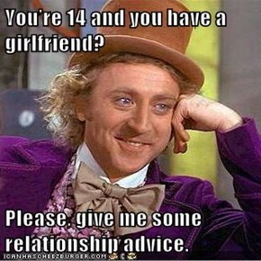 You're 14 and you have a girlfriend?  Please, give me some relationship advice.
