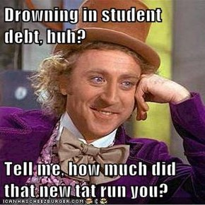 Drowning in student debt, huh?  Tell me, how much did that new tat run you?