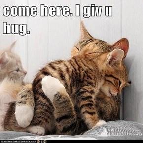 come here. I giv u hug.