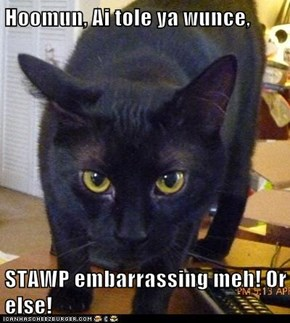 Hoomun, Ai tole ya wunce,  STAWP embarrassing meh! Or else!