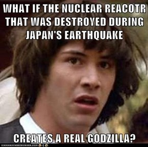 WHAT IF THE NUCLEAR REACOTR THAT WAS DESTROYED DURING JAPAN'S EARTHQUAKE  CREATES A REAL GODZILLA?