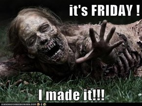 it's FRIDAY !  I made it!!!