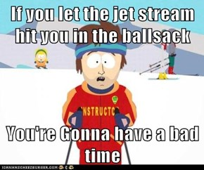 If you let the jet stream hit you in the ballsack  You're Gonna have a bad time