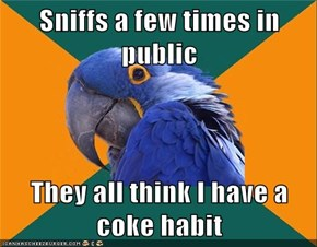 Sniffs a few times in public  They all think I have a coke habit