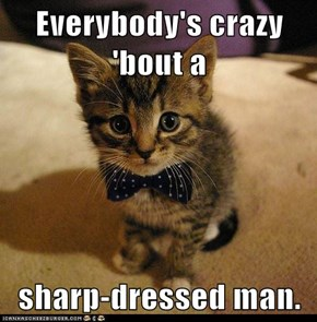 Everybody's crazy 'bout a  sharp-dressed man.
