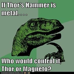 If Thor's Hammer is metal. . . .  Who would control it, Thor or Magneto?