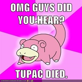 OMG GUYS DID YOU HEAR?  TUPAC DIED.