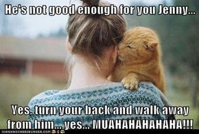 He's not good enough for you Jenny...  Yes, turn your back and walk away from him... yes... MUAHAHAHAHAHA!!!