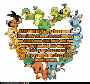 HAPPY BIRTHDAY my cheez mom i hope that you have an amazing day  my cheez mom and i hope that you have the greatest time on youre wonderful day my cheez mom i love you so very much my cheez mom xoxoxoxoxoxo