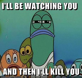 I'LL BE WATCHING YOU  AND THEN I'LL KILL YOU