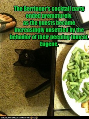 The Berringer's cocktail party ended prematurely,  as the guests became increasingly unsettled by the behavior of their peeping tomcat, Eugene.