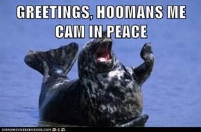 GREETINGS, HOOMANS ME CAM IN PEACE